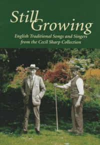 Still Growing - English Traditional Songs and Singers from the Cecil Sharp Collection 50 songs from the enormous volume of collected works of Cecil Sharp